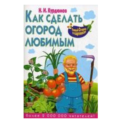Как сделать огород любимым Н.И.Курдюмов (Курдюмов)